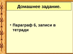 Параграф 6, записи в тетради Домашнее задание.