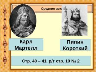 Средние века Карл Мартелл Пипин Короткий Стр. 40 – 41, р/т стр. 19 № 2