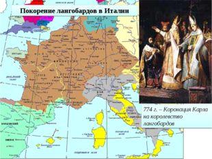 774 г. – Коронация Карла на королевство лангобардов Покорение лангобардов в И