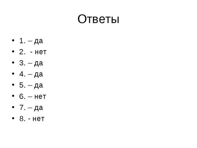 Ответы 1. – да 2. - нет 3. – да 4. – да 5. – да 6. – нет 7. – да 8. - нет