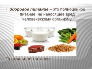 Правильное питание Здоровое питание – это полноценное питание, не наносящее в
