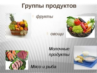 Группы продуктов фрукты овощи Мясо и рыба Молочные продукты