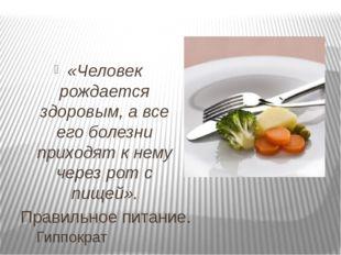 Правильное питание. «Человек рождается здоровым, а все его болезни приходят к