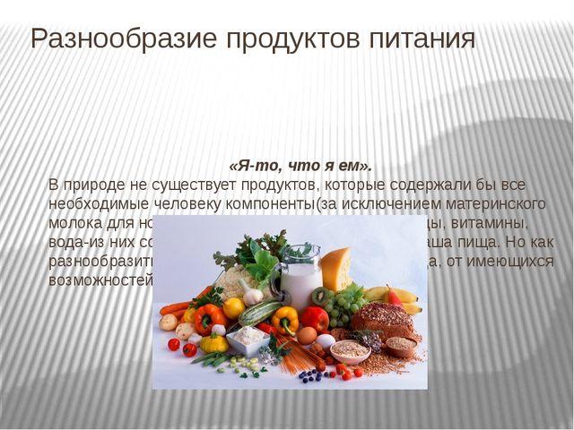 Разнообразие продуктов питания «Я-то, что я ем». В природе не существует прод...