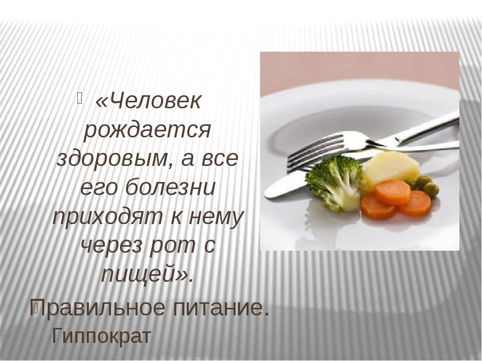 Правильное питание. «Человек рождается здоровым, а все его болезни приходят к...