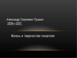 Жизнь и творчество писателя Александр Сергеевич Пушкин 1836—1837