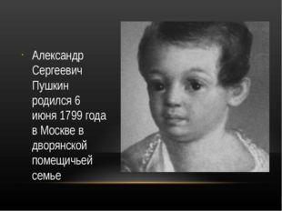 Александр Сергеевич Пушкин родился 6 июня 1799 года в Москве в дворянской по
