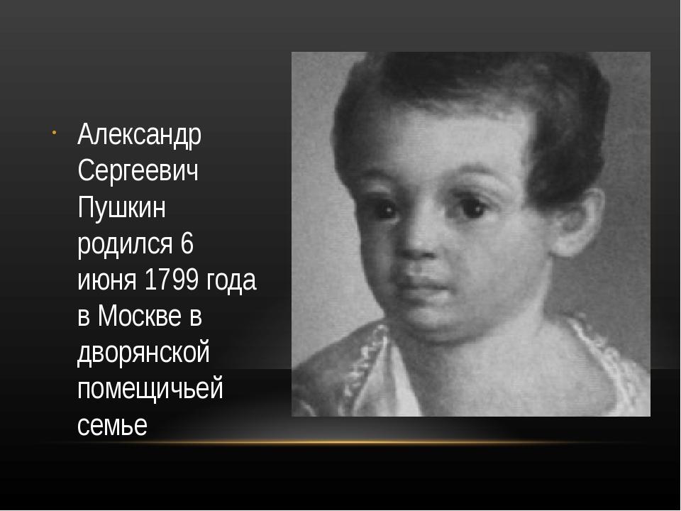 Александр Сергеевич Пушкин родился 6 июня 1799 года в Москве в дворянской по...