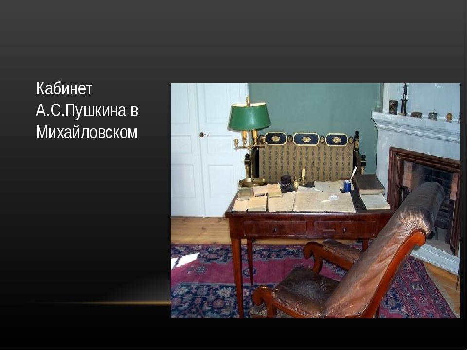 Кабинет А.С.Пушкина в Михайловском