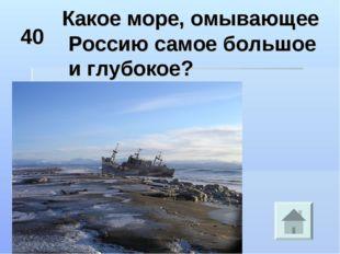 40 Какое море, омывающее Россию самое большое и глубокое?