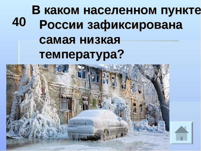 40 В каком населенном пункте России зафиксирована самая низкая температура?