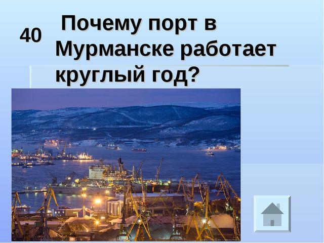 40 Почему порт в Мурманске работает круглый год?
