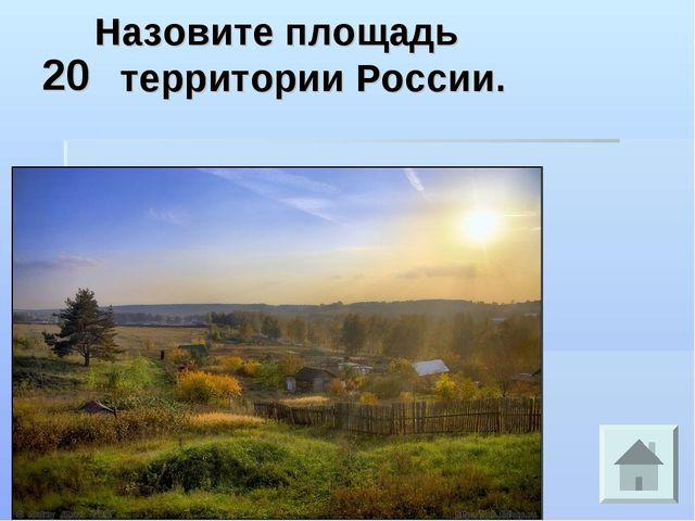 20 Назовите площадь территории России.