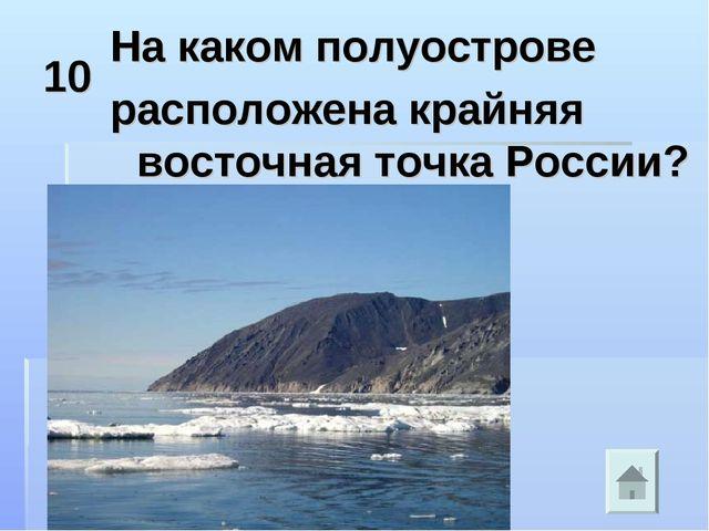10 На каком полуострове расположена крайняя восточная точка России?