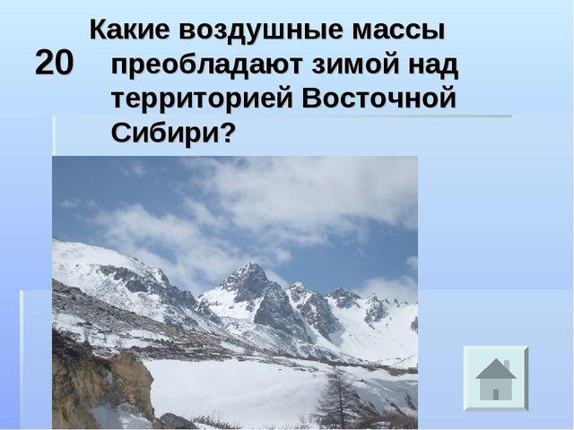 20 Какие воздушные массы преобладают зимой над территорией Восточной Сибири?