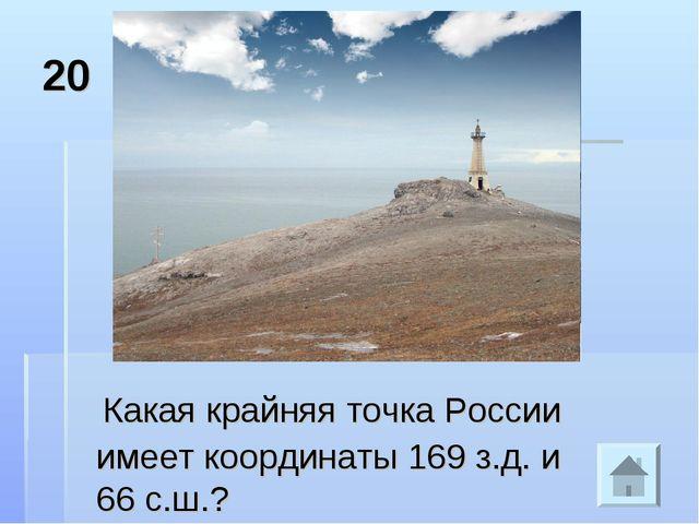 20 Какая крайняя точка России имеет координаты 169 з.д. и 66 с.ш.?