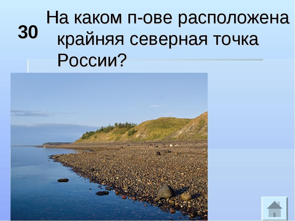 30 На каком п-ове расположена крайняя северная точка России?