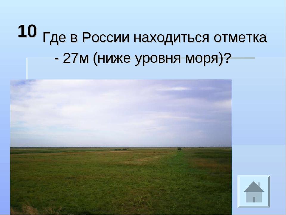 10 Где в России находиться отметка - 27м (ниже уровня моря)?