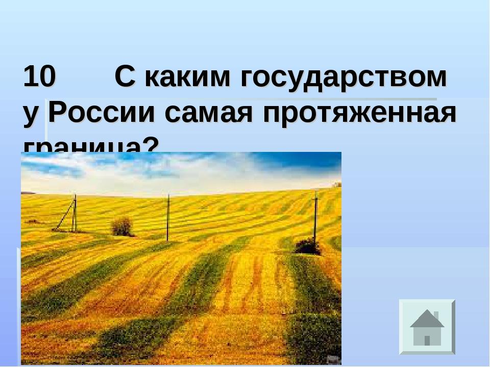 10 С каким государством у России самая протяженная граница?