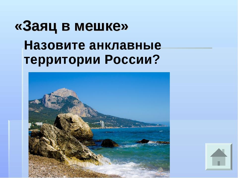 «Заяц в мешке» Назовите анклавные территории России?