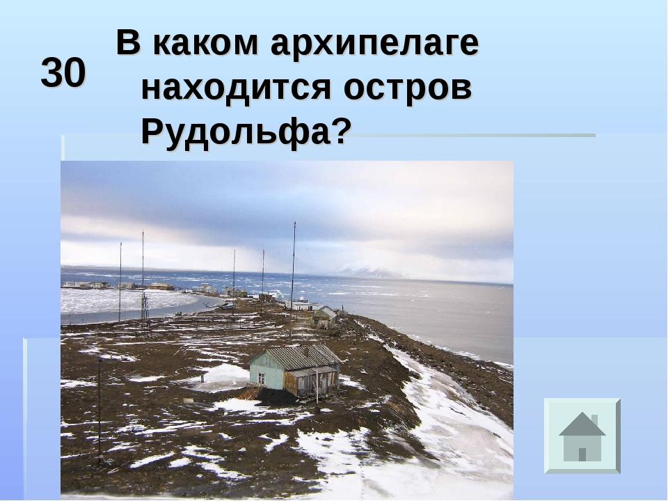 30 В каком архипелаге находится остров Рудольфа?