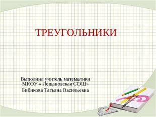 ТРЕУГОЛЬНИКИ Выполнил учитель математики МКОУ « Лещановская СОШ» Бибикова Тат