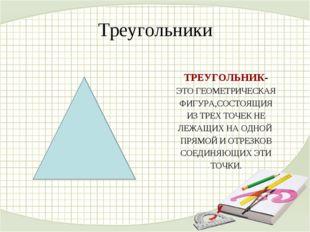 Треугольники ТРЕУГОЛЬНИК- ЭТО ГЕОМЕТРИЧЕСКАЯ ФИГУРА,СОСТОЯЩИЯ ИЗ ТРЕХ ТОЧЕК Н