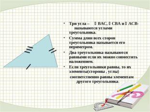 Три угла – ВАС, СВА и АСВ- называются углами треугольника. Сумма длин все