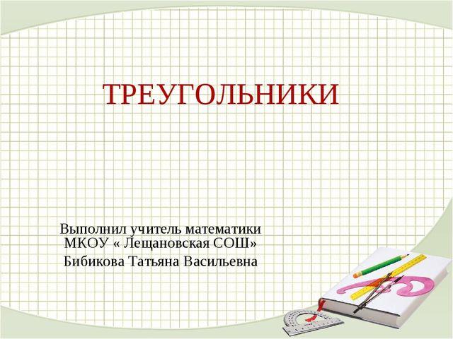 ТРЕУГОЛЬНИКИ Выполнил учитель математики МКОУ « Лещановская СОШ» Бибикова Тат...