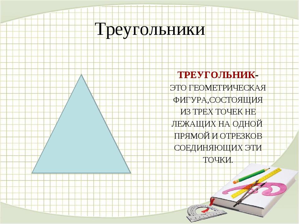 Треугольники ТРЕУГОЛЬНИК- ЭТО ГЕОМЕТРИЧЕСКАЯ ФИГУРА,СОСТОЯЩИЯ ИЗ ТРЕХ ТОЧЕК Н...