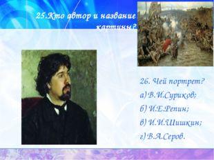 25.Кто автор и название картины? 26. Чей портрет? а) В.И.Суриков; б) И.Е.Репи