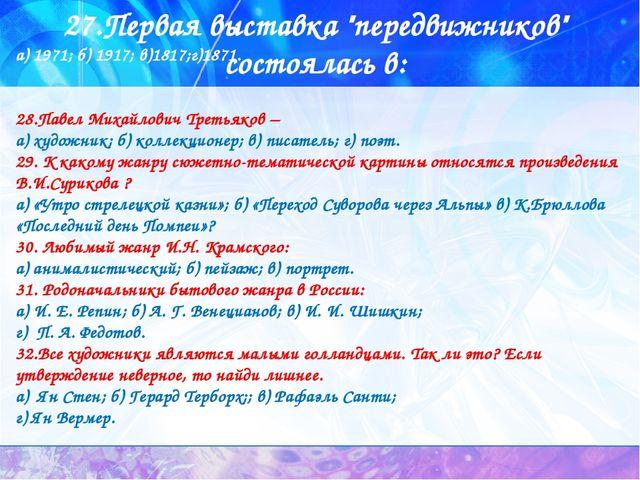 """27.Первая выставка """"передвижников"""" состоялась в: а) 1971; б) 1917; в)1817;г)1..."""