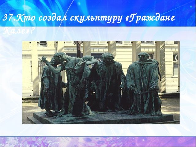 37.Кто создал скульптуру «Граждане Кале»?