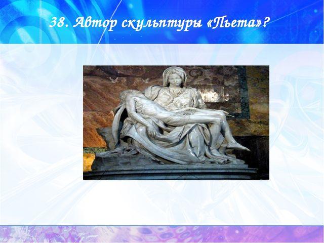 38. Автор скульптуры «Пьета»?