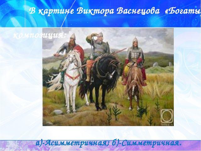 В картине Виктора Васнецова «Богатыри» композиция: а)-Асимметричная; б)-Симм...