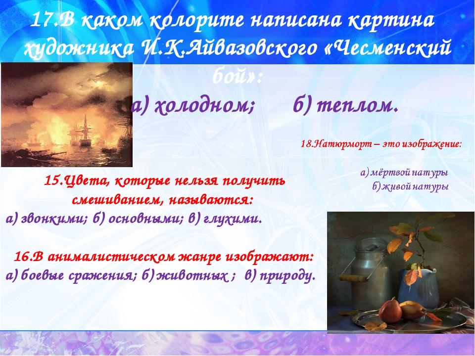 17.В каком колорите написана картина художника И.К.Айвазовского «Чесменский...
