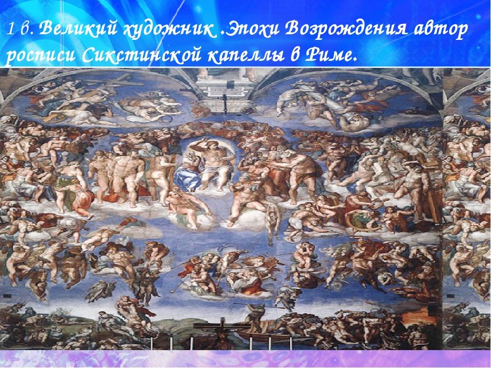 1 в. Великий художник .Эпохи Возрождения автор росписи Сикстинской капеллы в...