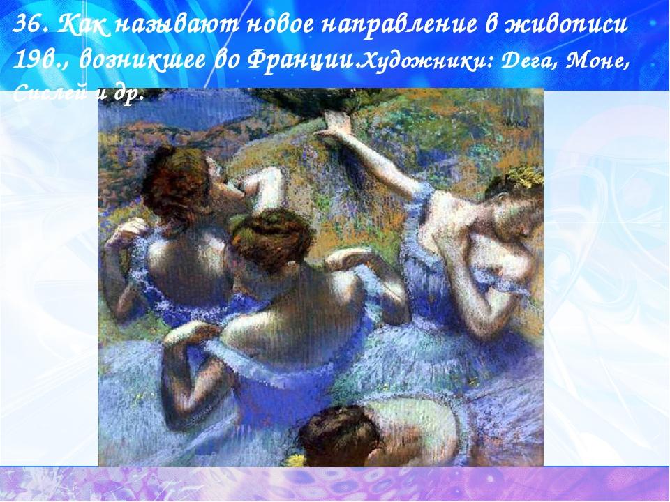 36. Как называют новое направление в живописи 19в., возникшее во Франции.Худо...