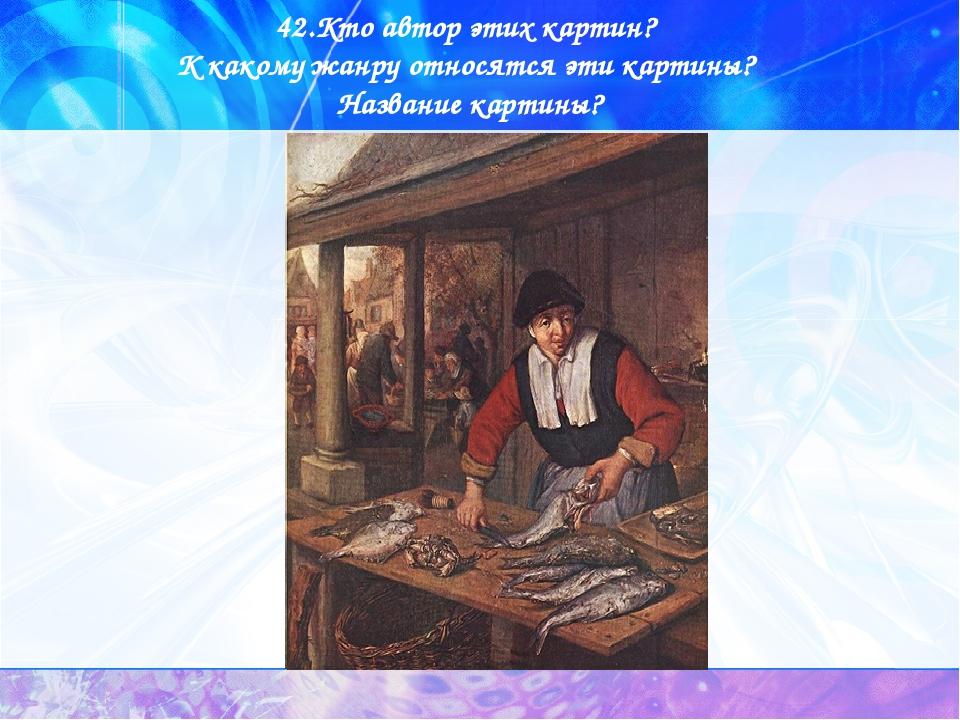 42.Кто автор этих картин? К какому жанру относятся эти картины? Название карт...