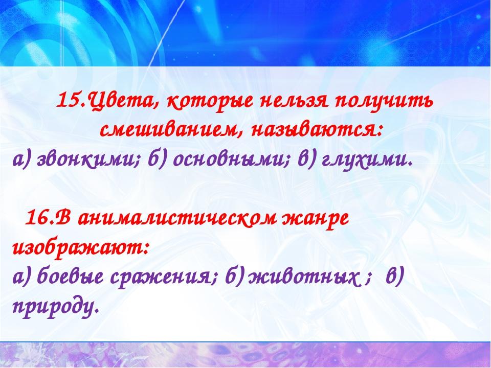 15.Цвета, которые нельзя получить смешиванием, называются: а) звонкими; б) ос...