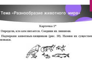 Тема «Разнообразие животного мира» Карточка1* 1) Определи, кто кем питается