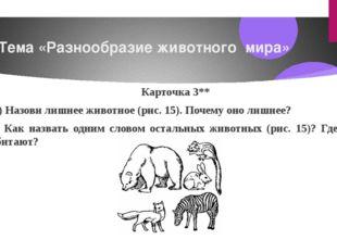 Тема «Разнообразие животного мира» Карточка3** 1) Назови лишнее животное (