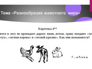 Тема «Разнообразие животного мира» Карточка4** Ничто в лесу не пропадает да