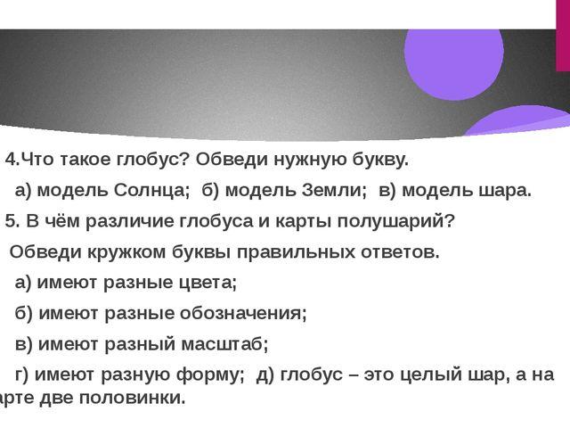 4.Что такое глобус? Обведи нужную букву. а) модель Солнца; б) модель Земли...