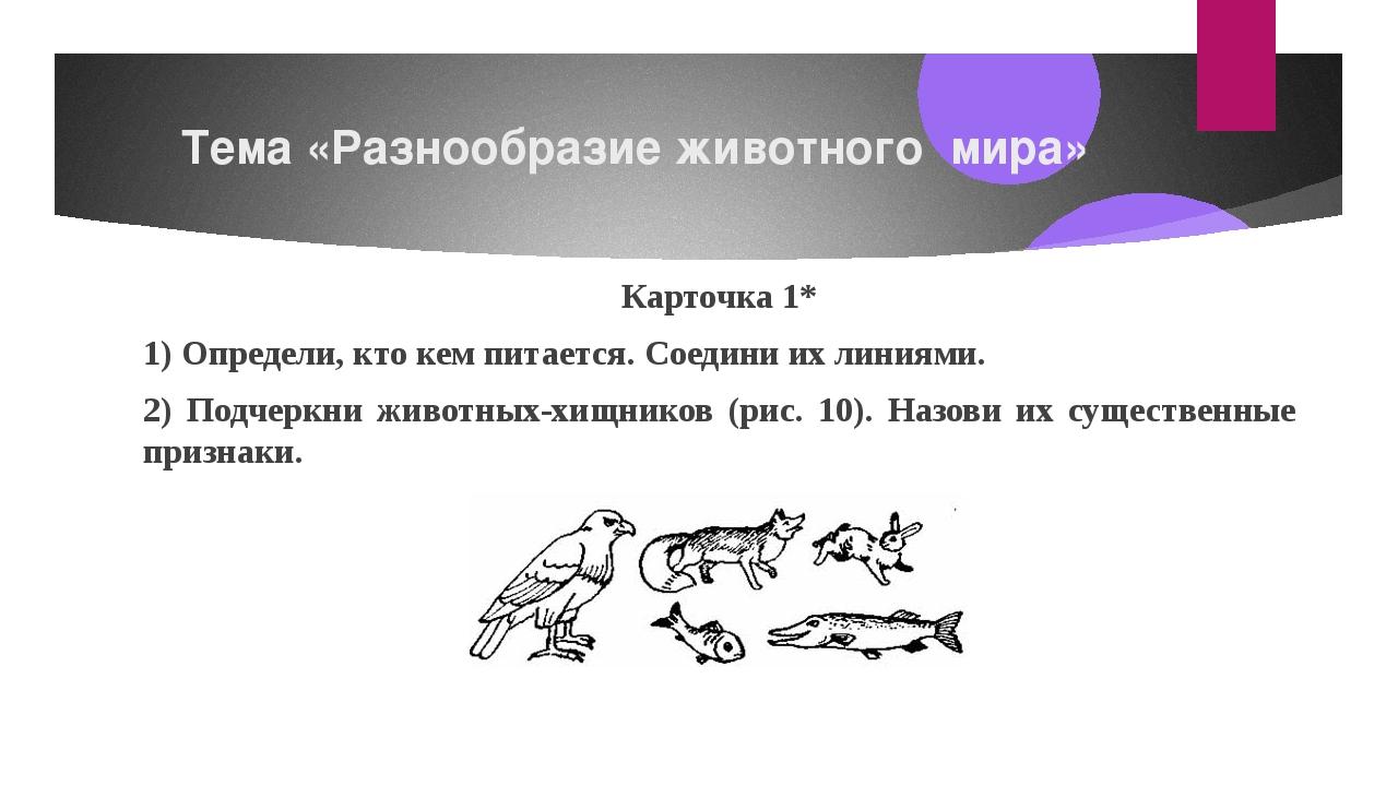 Тема «Разнообразие животного мира» Карточка1* 1) Определи, кто кем питается...