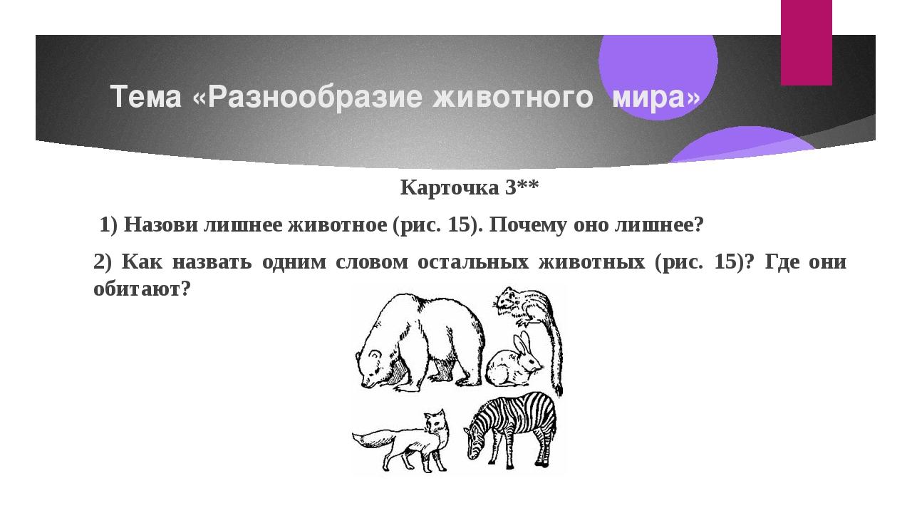 Тема «Разнообразие животного мира» Карточка3** 1) Назови лишнее животное (...