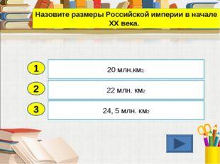 2 3 22 млн. км2 24, 5 млн. км2 20 млн.км2. 1 Назовите размеры Российской импе