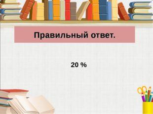 Правильный ответ. 20 %