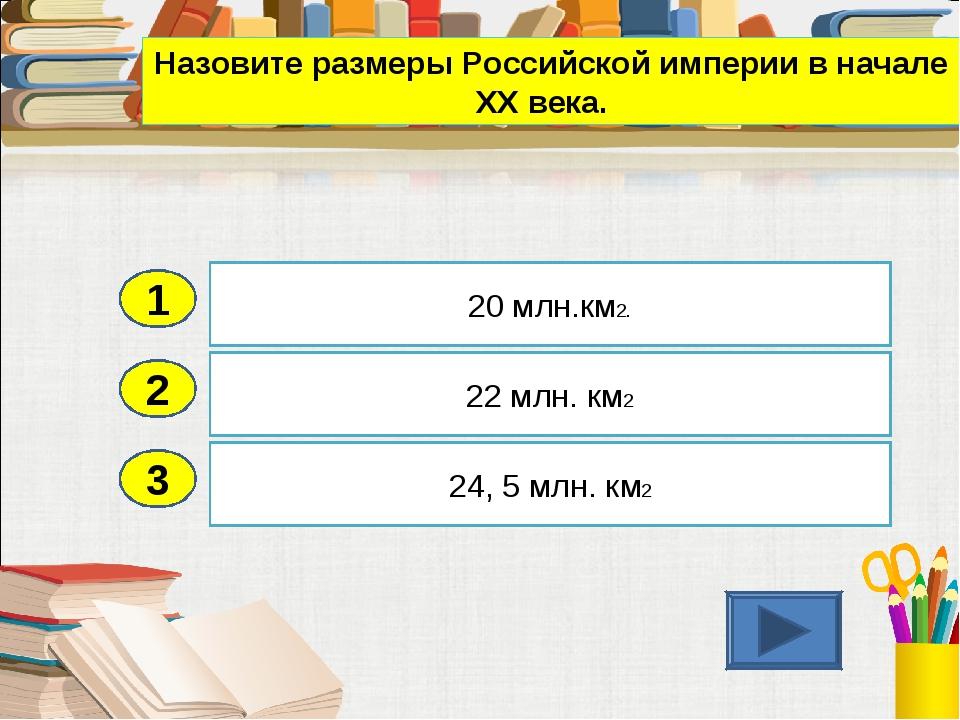 2 3 22 млн. км2 24, 5 млн. км2 20 млн.км2. 1 Назовите размеры Российской импе...