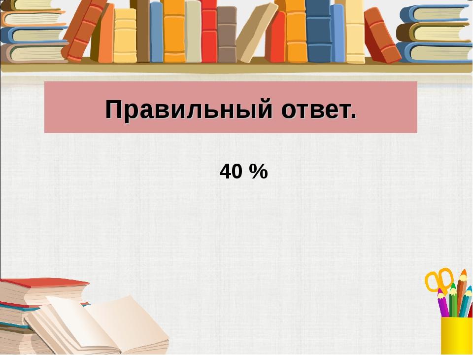 Правильный ответ. 40 %
